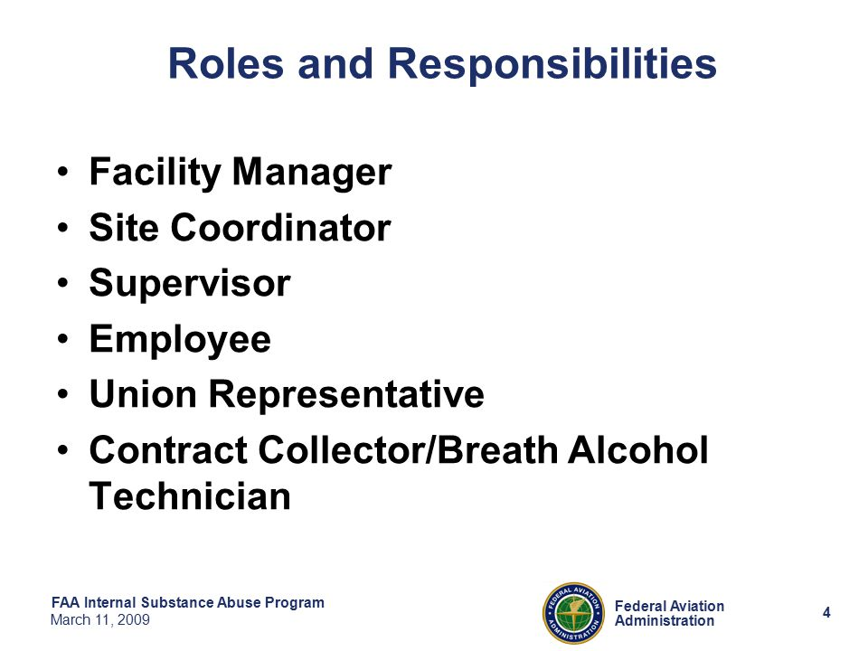 4 Federal Aviation Administration FAA Internal Substance Abuse Program March 11, 2009 Roles and Responsibilities Facility Manager Site Coordinator Supervisor Employee Union Representative Contract Collector/Breath Alcohol Technician