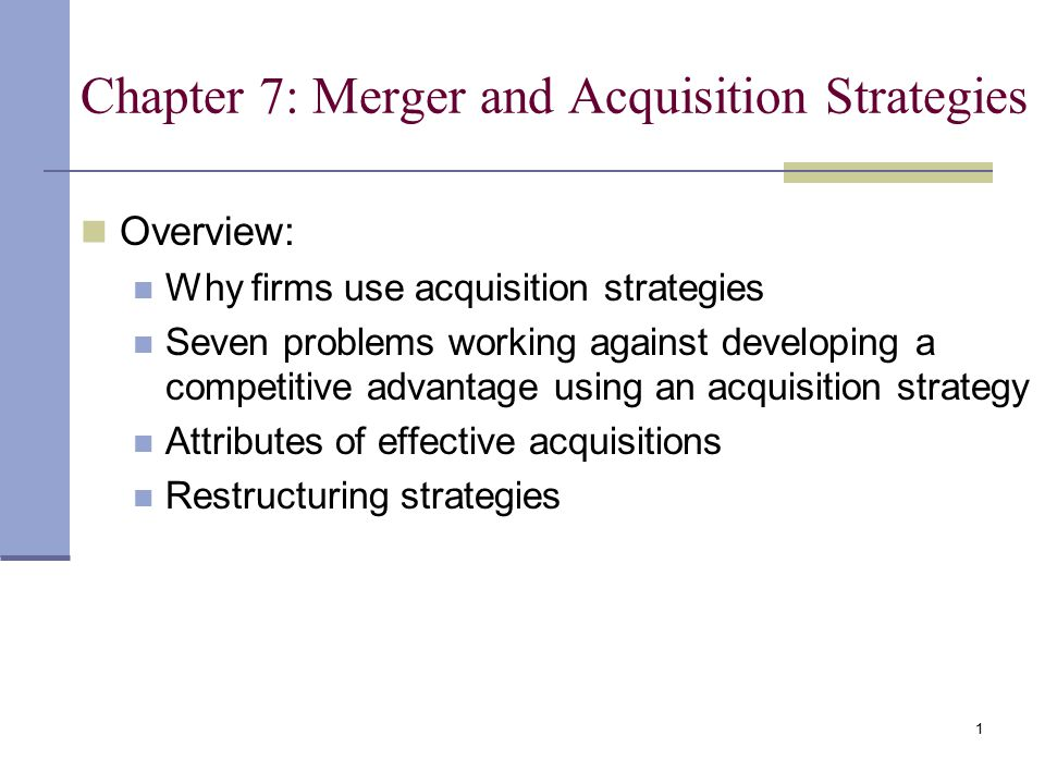 1 Chapter 7: Merger and Acquisition Strategies Overview: Why firms use acquisition strategies Seven problems working against developing a competitive advantage using an acquisition strategy Attributes of effective acquisitions Restructuring strategies