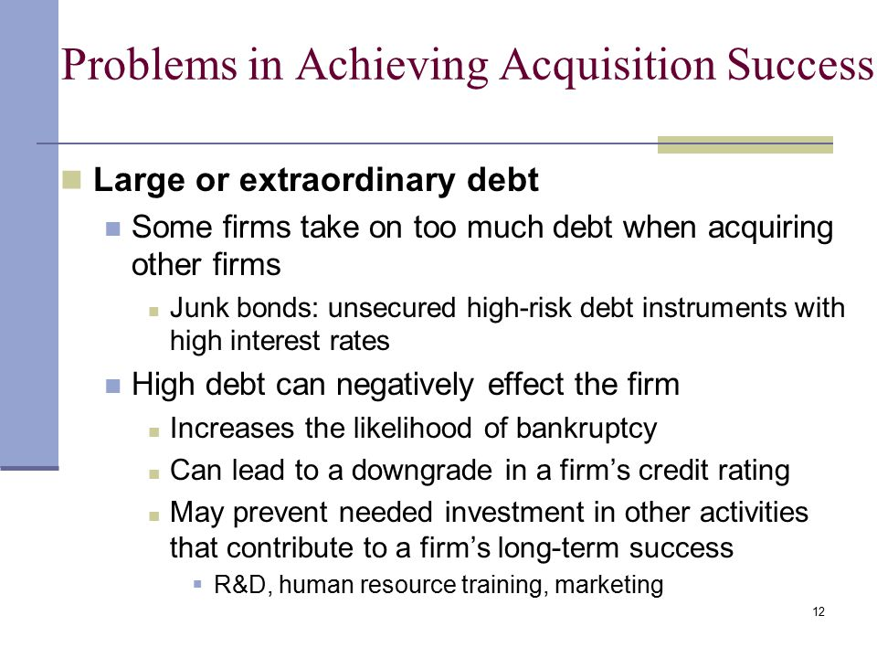 12 Problems in Achieving Acquisition Success Large or extraordinary debt Some firms take on too much debt when acquiring other firms Junk bonds: unsecured high-risk debt instruments with high interest rates High debt can negatively effect the firm Increases the likelihood of bankruptcy Can lead to a downgrade in a firm's credit rating May prevent needed investment in other activities that contribute to a firm's long-term success  R&D, human resource training, marketing