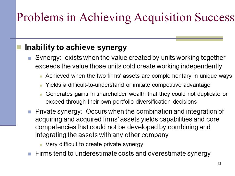 13 Problems in Achieving Acquisition Success Inability to achieve synergy Synergy: exists when the value created by units working together exceeds the value those units cold create working independently Achieved when the two firms assets are complementary in unique ways Yields a difficult-to-understand or imitate competitive advantage Generates gains in shareholder wealth that they could not duplicate or exceed through their own portfolio diversification decisions Private synergy: Occurs when the combination and integration of acquiring and acquired firms assets yields capabilities and core competencies that could not be developed by combining and integrating the assets with any other company Very difficult to create private synergy Firms tend to underestimate costs and overestimate synergy