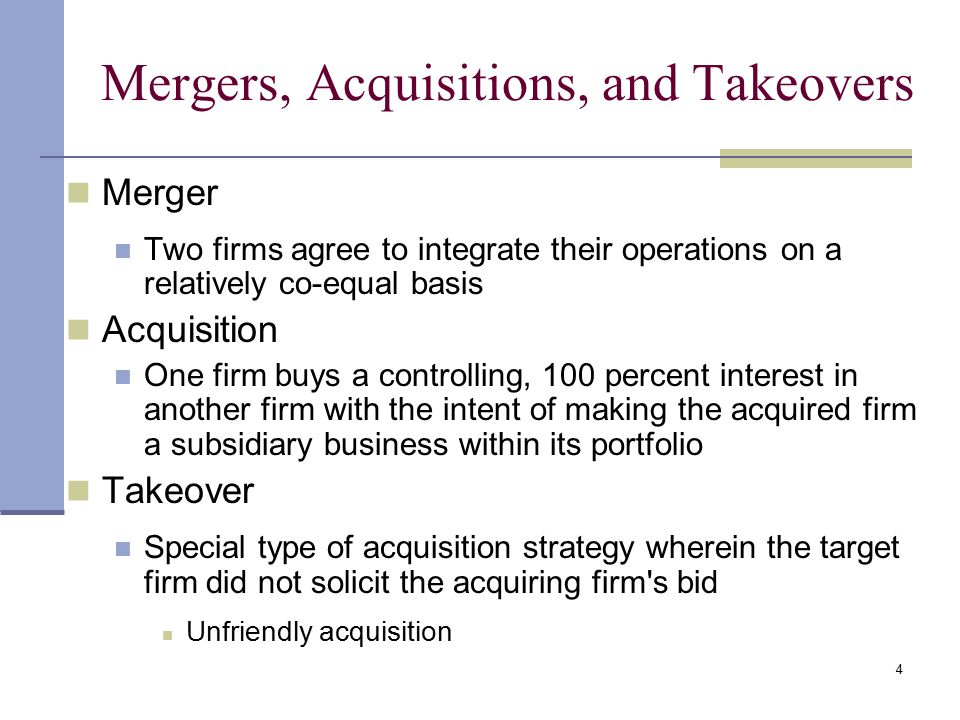 4 Mergers, Acquisitions, and Takeovers Merger Two firms agree to integrate their operations on a relatively co-equal basis Acquisition One firm buys a controlling, 100 percent interest in another firm with the intent of making the acquired firm a subsidiary business within its portfolio Takeover Special type of acquisition strategy wherein the target firm did not solicit the acquiring firm s bid Unfriendly acquisition