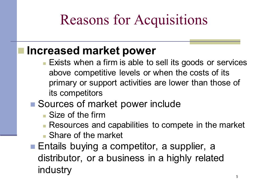 5 Reasons for Acquisitions Increased market power Exists when a firm is able to sell its goods or services above competitive levels or when the costs of its primary or support activities are lower than those of its competitors Sources of market power include Size of the firm Resources and capabilities to compete in the market Share of the market Entails buying a competitor, a supplier, a distributor, or a business in a highly related industry