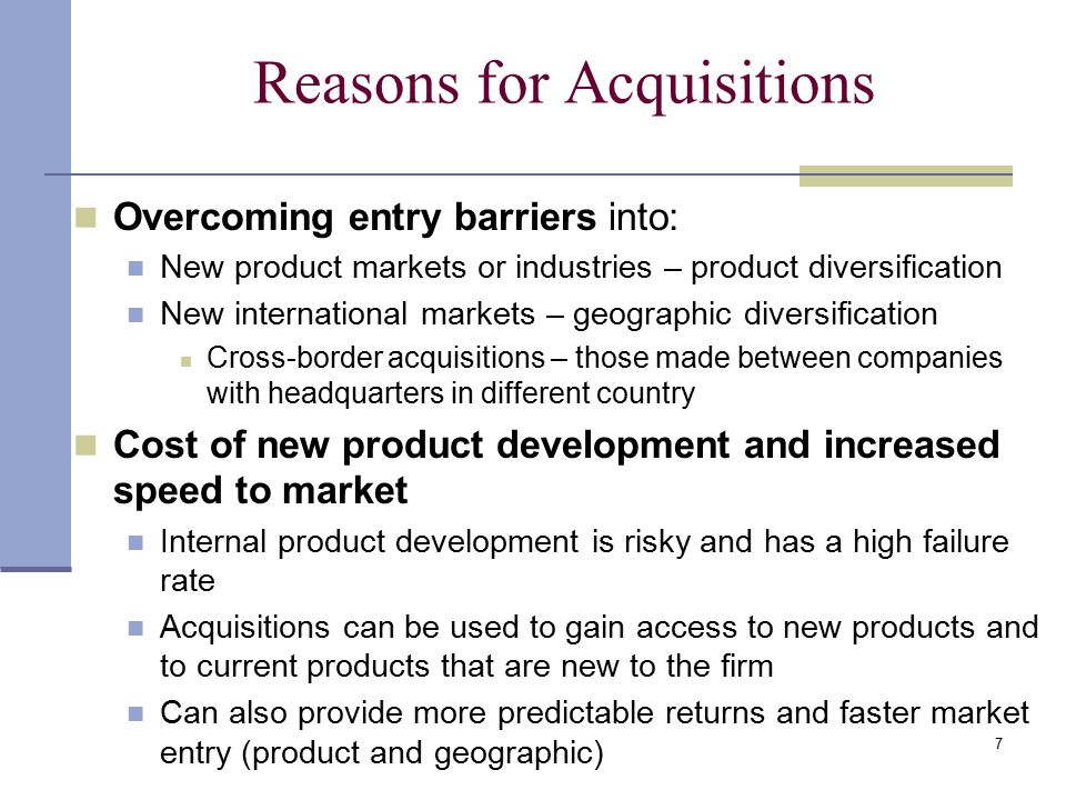 7 Reasons for Acquisitions Overcoming entry barriers into: New product markets or industries – product diversification New international markets – geographic diversification Cross-border acquisitions – those made between companies with headquarters in different country Cost of new product development and increased speed to market Internal product development is risky and has a high failure rate Acquisitions can be used to gain access to new products and to current products that are new to the firm Can also provide more predictable returns and faster market entry (product and geographic)