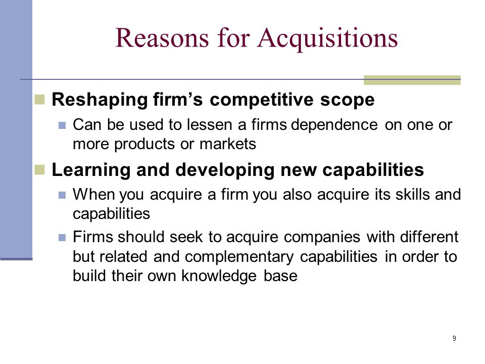 9 Reasons for Acquisitions Reshaping firm's competitive scope Can be used to lessen a firms dependence on one or more products or markets Learning and developing new capabilities When you acquire a firm you also acquire its skills and capabilities Firms should seek to acquire companies with different but related and complementary capabilities in order to build their own knowledge base