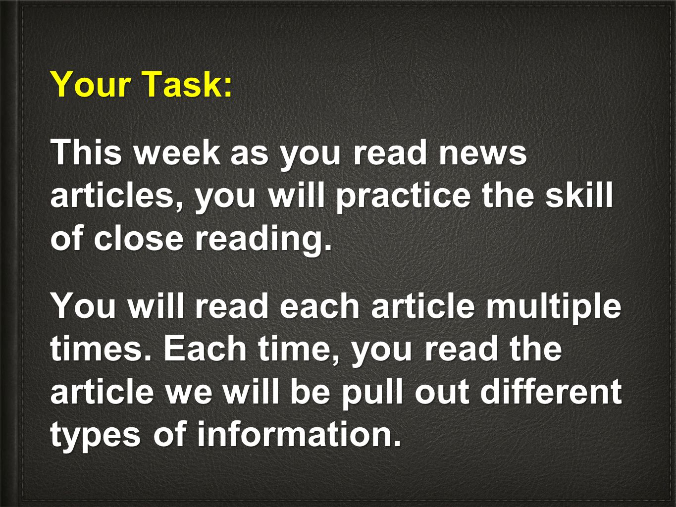 Your Task: This week as you read news articles, you will practice the skill of close reading. You will read each article multiple times. Each time, yo