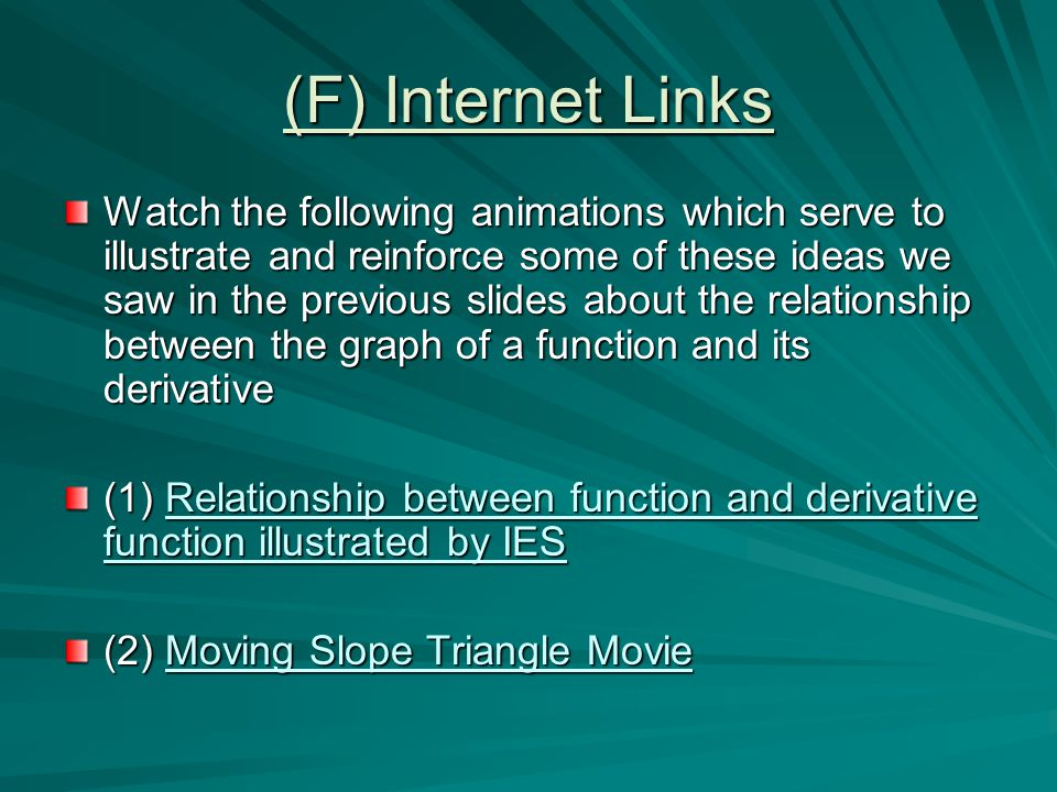 (F) Internet Links Watch the following animations which serve to illustrate and reinforce some of these ideas we saw in the previous slides about the relationship between the graph of a function and its derivative (1) Relationship between function and derivative function illustrated by IES Relationship between function and derivative function illustrated by IESRelationship between function and derivative function illustrated by IES (2) Moving Slope Triangle Movie Moving Slope Triangle MovieMoving Slope Triangle Movie