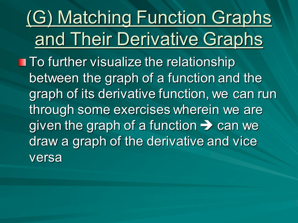 (G) Matching Function Graphs and Their Derivative Graphs To further visualize the relationship between the graph of a function and the graph of its derivative function, we can run through some exercises wherein we are given the graph of a function  can we draw a graph of the derivative and vice versa