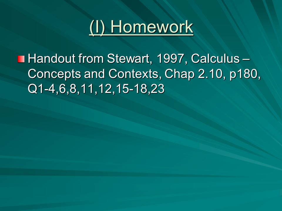 (I) Homework Handout from Stewart, 1997, Calculus – Concepts and Contexts, Chap 2.10, p180, Q1-4,6,8,11,12,15-18,23