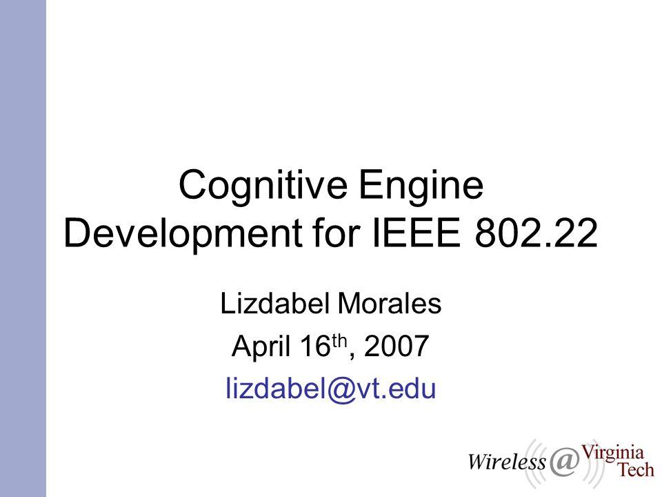 Cognitive Engine Development for IEEE 802.22 Lizdabel Morales April 16 th, 2007 lizdabel@vt.edu