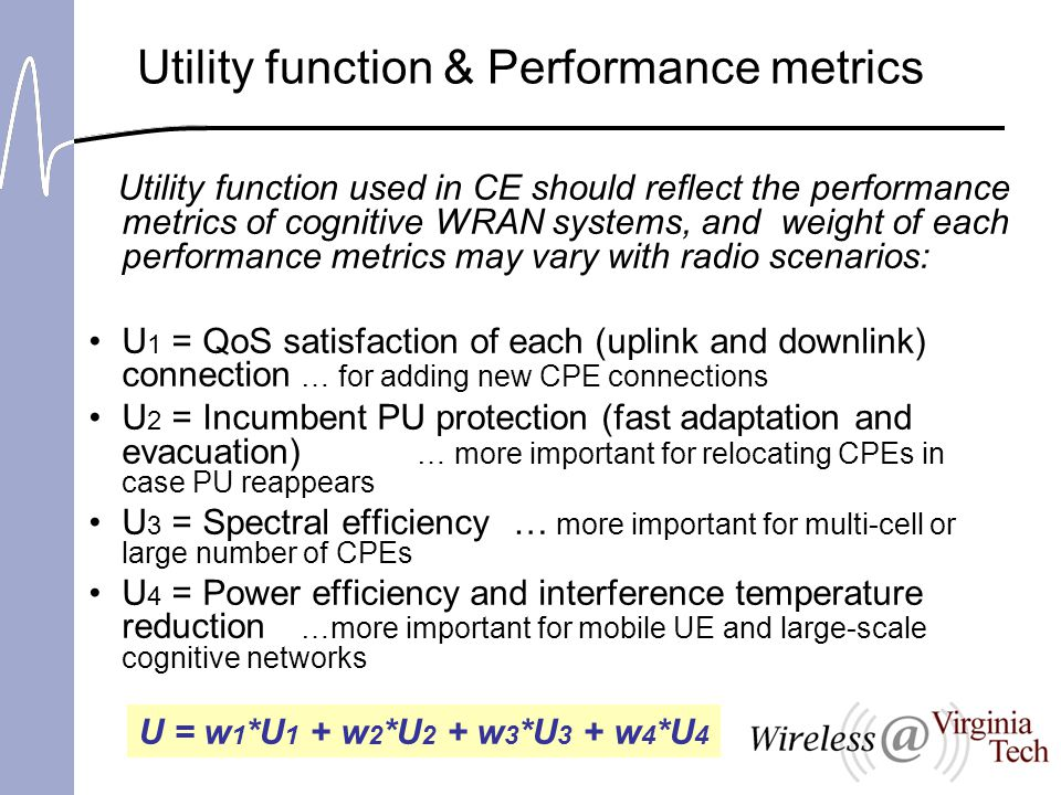 Utility function & Performance metrics Utility function used in CE should reflect the performance metrics of cognitive WRAN systems, and weight of each performance metrics may vary with radio scenarios: U 1 = QoS satisfaction of each (uplink and downlink) connection … for adding new CPE connections U 2 = Incumbent PU protection (fast adaptation and evacuation) … more important for relocating CPEs in case PU reappears U 3 = Spectral efficiency… more important for multi-cell or large number of CPEs U 4 = Power efficiency and interference temperature reduction …more important for mobile UE and large-scale cognitive networks U = w 1 *U 1 + w 2 *U 2 + w 3 *U 3 + w 4 *U 4