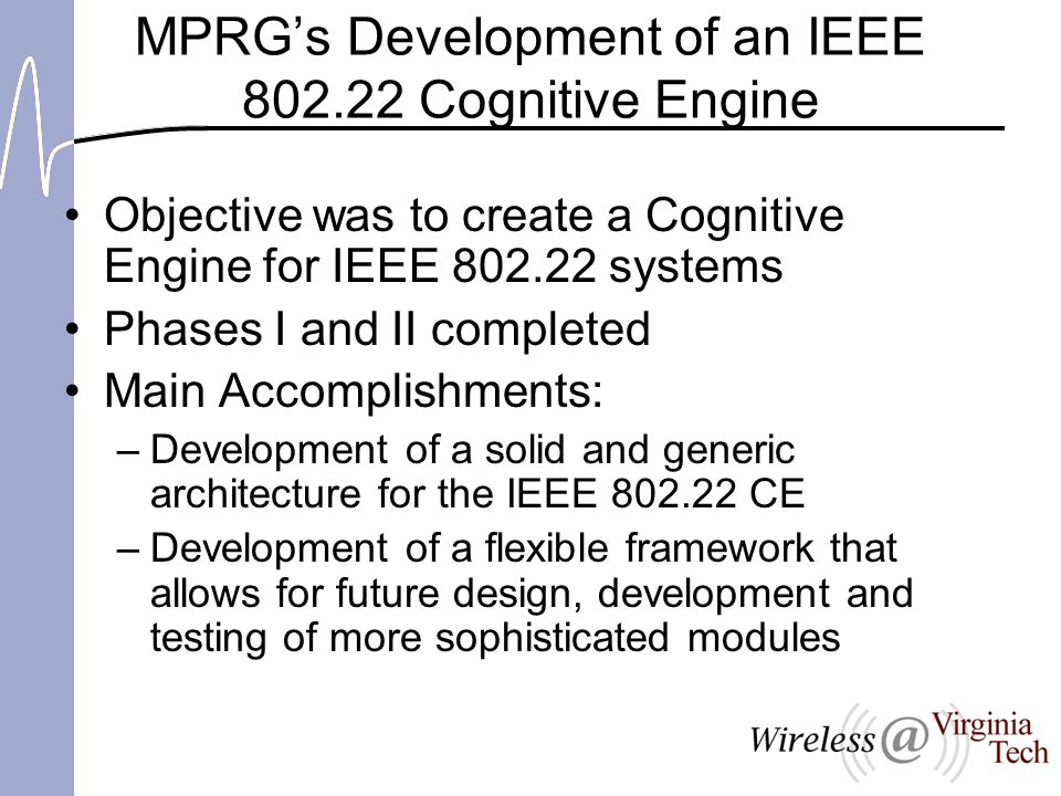 MPRG's Development of an IEEE 802.22 Cognitive Engine Objective was to create a Cognitive Engine for IEEE 802.22 systems Phases I and II completed Main Accomplishments: –Development of a solid and generic architecture for the IEEE 802.22 CE –Development of a flexible framework that allows for future design, development and testing of more sophisticated modules