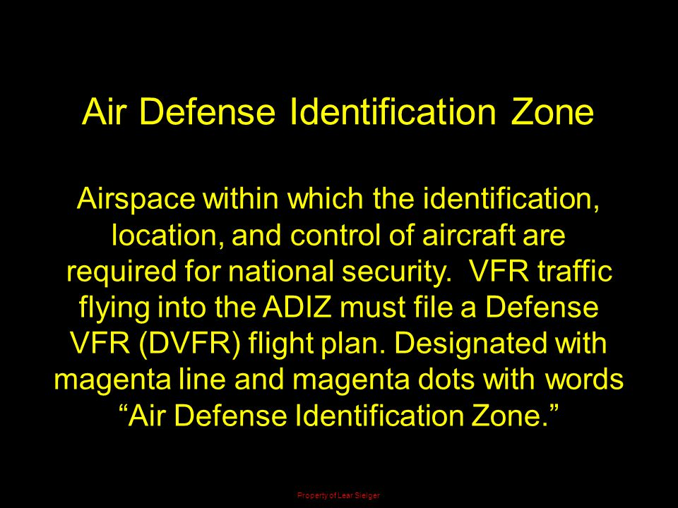 Air Defense Identification Zone Airspace within which the identification, location, and control of aircraft are required for national security. VFR tr