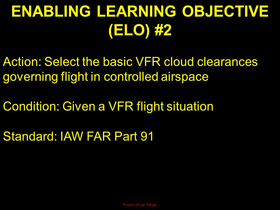 ENABLING LEARNING OBJECTIVE (ELO) #2 Action: Select the basic VFR cloud clearances governing flight in controlled airspace Condition: Given a VFR flig