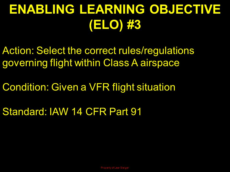 ENABLING LEARNING OBJECTIVE (ELO) #3 Action: Select the correct rules/regulations governing flight within Class A airspace Condition: Given a VFR flig