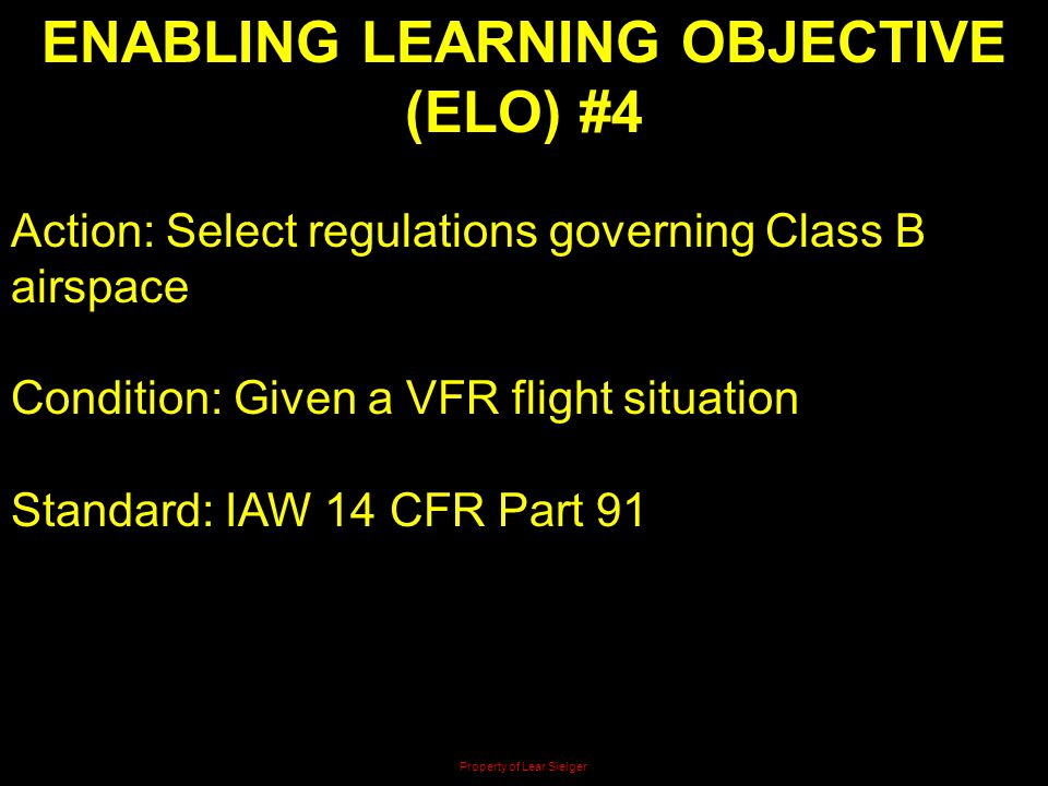 ENABLING LEARNING OBJECTIVE (ELO) #4 Action: Select regulations governing Class B airspace Condition: Given a VFR flight situation Standard: IAW 14 CF