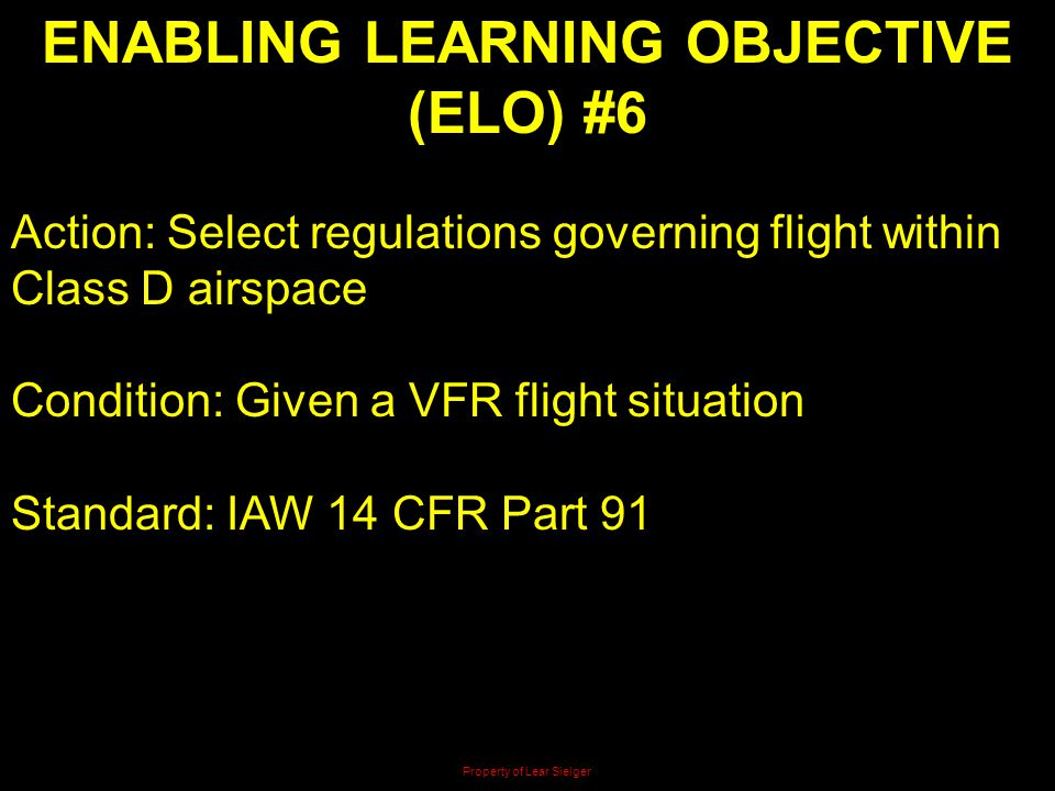 ENABLING LEARNING OBJECTIVE (ELO) #6 Action: Select regulations governing flight within Class D airspace Condition: Given a VFR flight situation Stand