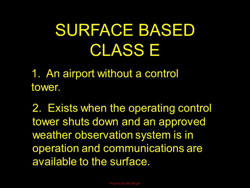 SURFACE BASED CLASS E 1. An airport without a control tower. 2. Exists when the operating control tower shuts down and an approved weather observation