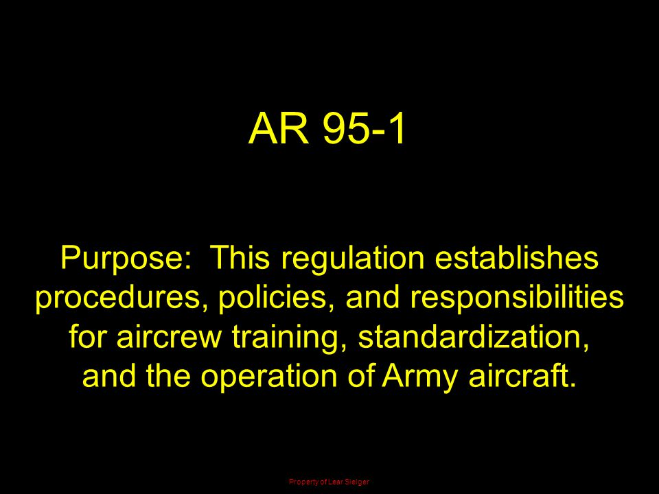 AR 95-1 Purpose: This regulation establishes procedures, policies, and responsibilities for aircrew training, standardization, and the operation of Ar