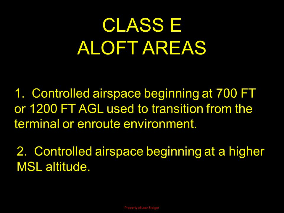 CLASS E ALOFT AREAS 1. Controlled airspace beginning at 700 FT or 1200 FT AGL used to transition from the terminal or enroute environment. 2. Controll