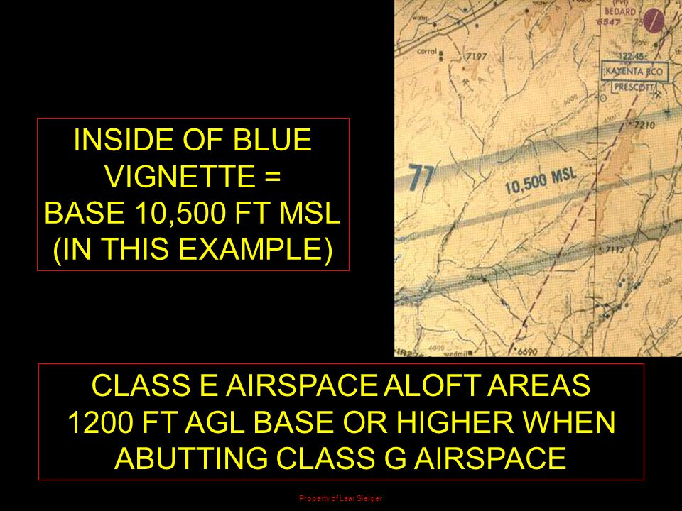 CLASS E AIRSPACE ALOFT AREAS 1200 FT AGL BASE OR HIGHER WHEN ABUTTING CLASS G AIRSPACE Property of Lear Sielger INSIDE OF BLUE VIGNETTE = BASE 10,500