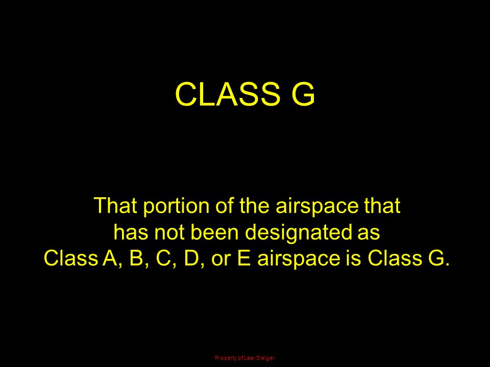 CLASS G That portion of the airspace that has not been designated as Class A, B, C, D, or E airspace is Class G. Property of Lear Sielger