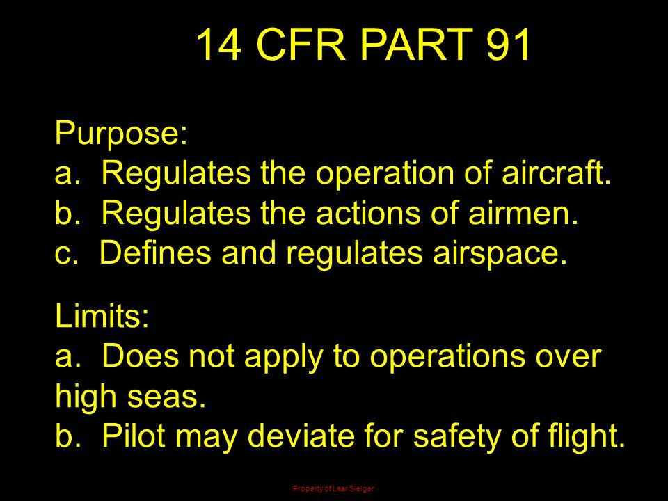 14 CFR PART 91 Purpose: a. Regulates the operation of aircraft. b. Regulates the actions of airmen. c. Defines and regulates airspace. Limits: a. Does