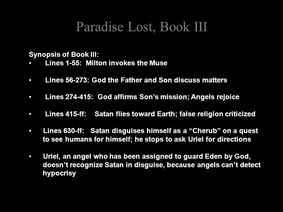 Paradise Lost, Book III Synopsis of Book III: Lines 1-55: Milton invokes the Muse Lines 56-273: God the Father and Son discuss matters Lines 274-415: God affirms Son's mission; Angels rejoice Lines 415-ff: Satan flies toward Earth; false religion criticized Lines 630-ff: Satan disguises himself as a Cherub on a quest to see humans for himself; he stops to ask Uriel for directions Uriel, an angel who has been assigned to guard Eden by God, doesn't recognize Satan in disguise, because angels can't detect hypocrisy