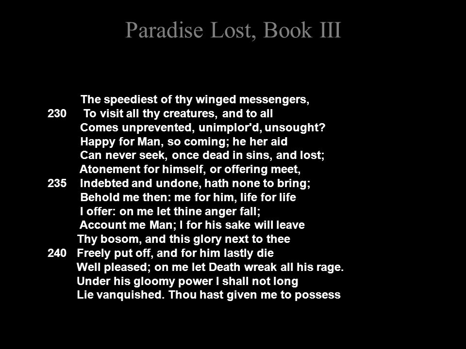 Paradise Lost, Book III The speediest of thy winged messengers, 230 To visit all thy creatures, and to all Comes unprevented, unimplor d, unsought.