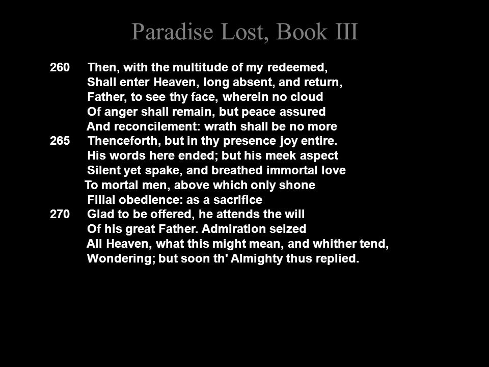 Paradise Lost, Book III 260 Then, with the multitude of my redeemed, Shall enter Heaven, long absent, and return, Father, to see thy face, wherein no cloud Of anger shall remain, but peace assured And reconcilement: wrath shall be no more 265 Thenceforth, but in thy presence joy entire.