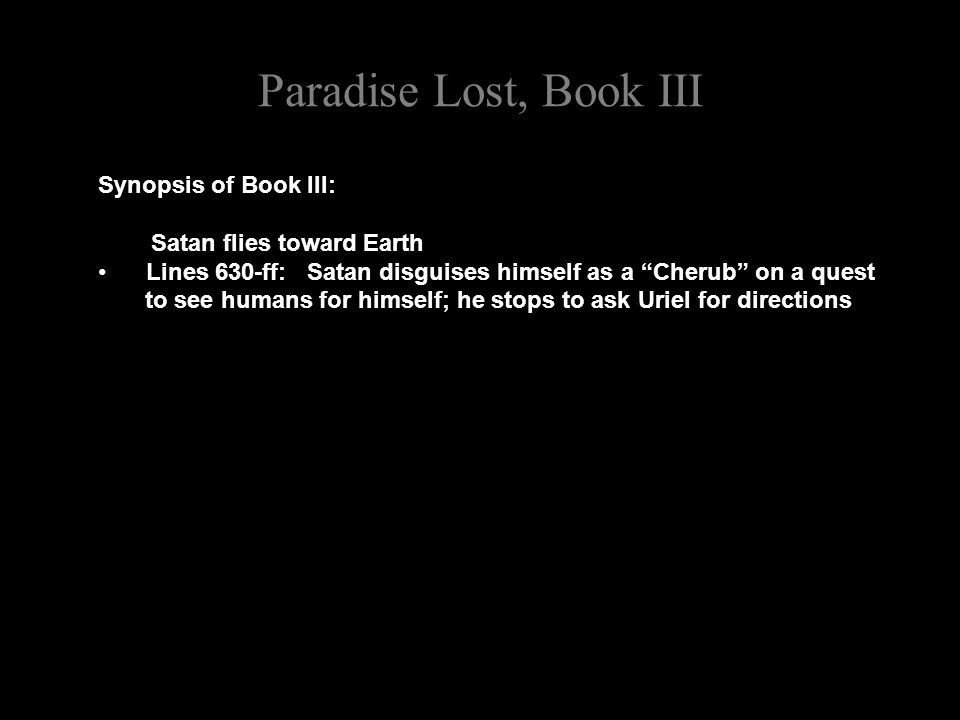Paradise Lost, Book III Synopsis of Book III: Satan flies toward Earth Lines 630-ff: Satan disguises himself as a Cherub on a quest to see humans for himself; he stops to ask Uriel for directions
