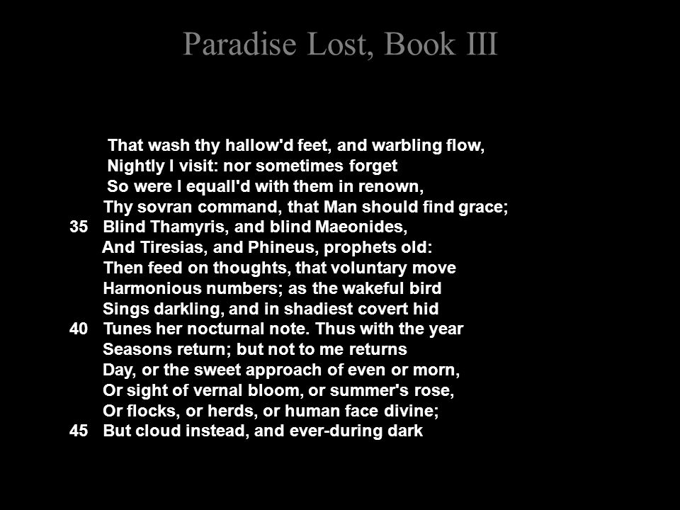 Paradise Lost, Book III That wash thy hallow d feet, and warbling flow, Nightly I visit: nor sometimes forget So were I equall d with them in renown, Thy sovran command, that Man should find grace; 35 Blind Thamyris, and blind Maeonides, And Tiresias, and Phineus, prophets old: Then feed on thoughts, that voluntary move Harmonious numbers; as the wakeful bird Sings darkling, and in shadiest covert hid 40 Tunes her nocturnal note.