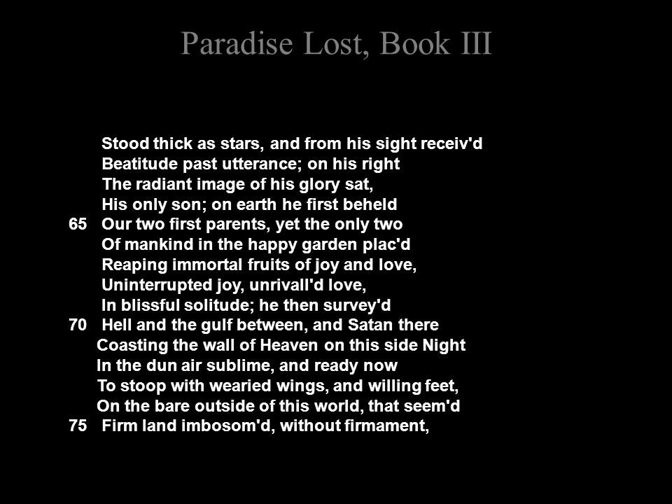 Paradise Lost, Book III Stood thick as stars, and from his sight receiv d Beatitude past utterance; on his right The radiant image of his glory sat, His only son; on earth he first beheld 65 Our two first parents, yet the only two Of mankind in the happy garden plac d Reaping immortal fruits of joy and love, Uninterrupted joy, unrivall d love, In blissful solitude; he then survey d 70 Hell and the gulf between, and Satan there Coasting the wall of Heaven on this side Night In the dun air sublime, and ready now To stoop with wearied wings, and willing feet, On the bare outside of this world, that seem d 75 Firm land imbosom d, without firmament,