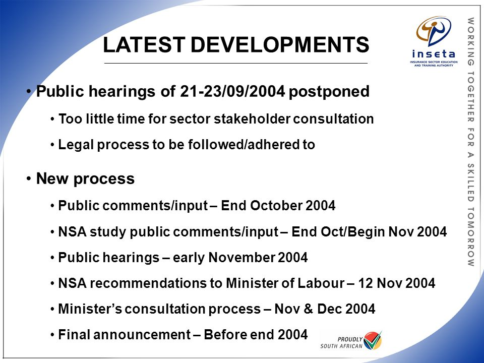 LATEST DEVELOPMENTS _______________________________________________________________________________________ Public hearings of 21-23/09/2004 postponed Too little time for sector stakeholder consultation Legal process to be followed/adhered to New process Public comments/input – End October 2004 NSA study public comments/input – End Oct/Begin Nov 2004 Public hearings – early November 2004 NSA recommendations to Minister of Labour – 12 Nov 2004 Minister's consultation process – Nov & Dec 2004 Final announcement – Before end 2004
