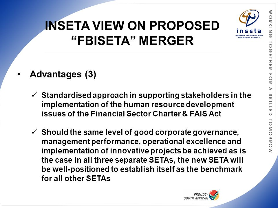 INSETA VIEW ON PROPOSED FBISETA MERGER _____________________________________________________________________________________________________ Advantages (3) Standardised approach in supporting stakeholders in the implementation of the human resource development issues of the Financial Sector Charter & FAIS Act Should the same level of good corporate governance, management performance, operational excellence and implementation of innovative projects be achieved as is the case in all three separate SETAs, the new SETA will be well-positioned to establish itself as the benchmark for all other SETAs