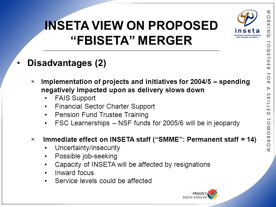 INSETA VIEW ON PROPOSED FBISETA MERGER ______________________________________________________________________________________________________ Disadvantages (2) ×Implementation of projects and initiatives for 2004/5 – spending negatively impacted upon as delivery slows down FAIS Support Financial Sector Charter Support Pension Fund Trustee Training FSC Learnerships – NSF funds for 2005/6 will be in jeopardy × Immediate effect on INSETA staff ( SMME : Permanent staff = 14) Uncertainty/insecurity Possible job-seeking Capacity of INSETA will be affected by resignations Inward focus Service levels could be affected