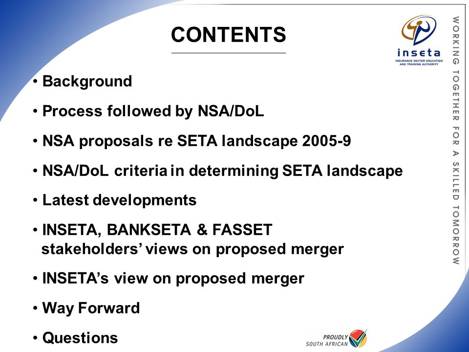 Background Process followed by NSA/DoL NSA proposals re SETA landscape 2005-9 NSA/DoL criteria in determining SETA landscape Latest developments INSETA, BANKSETA & FASSET stakeholders' views on proposed merger INSETA's view on proposed merger Way Forward Questions CONTENTS _______________________________________