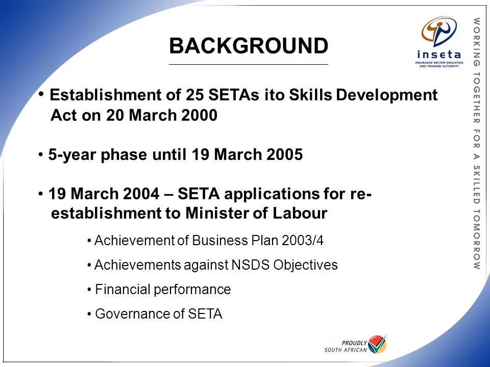 PROCESS FOLLOWED BY NSA/DoL _______________________________________________________________________________________ NSA proposals re SETA landscape 2005-9 Re-establishment applications by SETAs SETA Performance assessment report by DoL DoL recommended the re-establishment of INSETA, BANKSETA & FASSET Economic Sector Research Report Convergence in the financial services environment Recommended the establishment of the FBISETA Recommendations from NSA Legal & Governance Sub- Committee