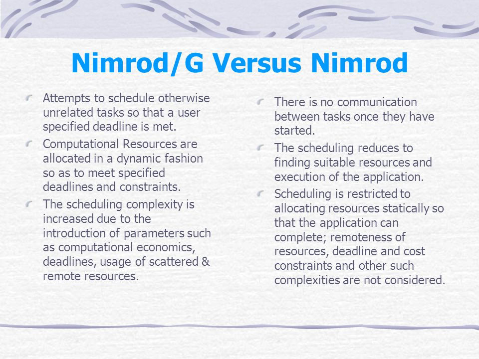Nimrod/G Versus Nimrod Attempts to schedule otherwise unrelated tasks so that a user specified deadline is met.
