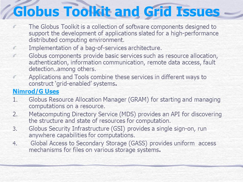 Globus Toolkit and Grid Issues The Globus Toolkit is a collection of software components designed to support the development of applications slated for a high-performance distributed computing environment.