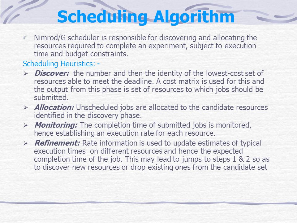 Scheduling Algorithm Nimrod/G scheduler is responsible for discovering and allocating the resources required to complete an experiment, subject to execution time and budget constraints.