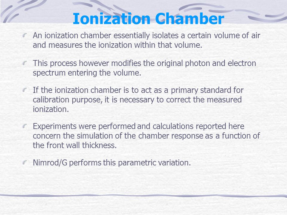 Ionization Chamber An ionization chamber essentially isolates a certain volume of air and measures the ionization within that volume.