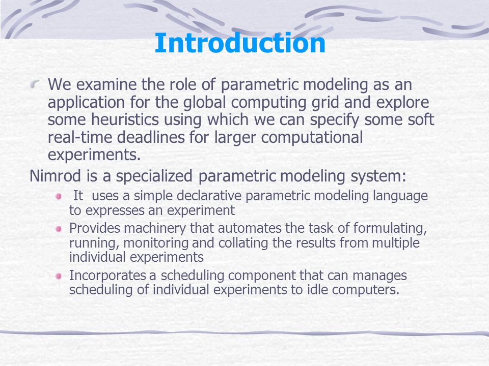 Introduction We examine the role of parametric modeling as an application for the global computing grid and explore some heuristics using which we can specify some soft real-time deadlines for larger computational experiments.