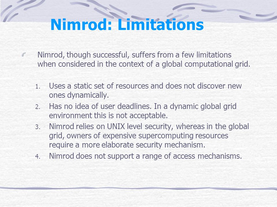 Nimrod: Limitations Nimrod, though successful, suffers from a few limitations when considered in the context of a global computational grid.