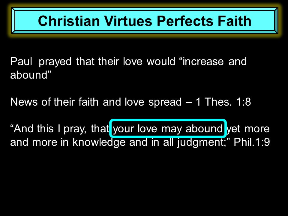 "Paul prayed that their love would ""increase and abound"" News of their faith and love spread – 1 Thes. 1:8 ""And this I pray, that your love may abound"