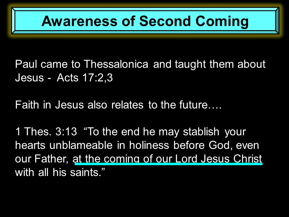 Awareness of Second Coming Paul came to Thessalonica and taught them about Jesus - Acts 17:2,3 Faith in Jesus also relates to the future…. 1 Thes. 3:1