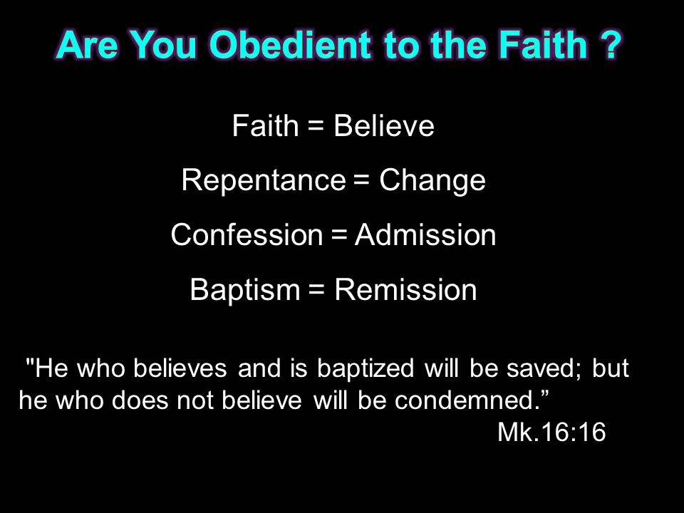 Faith = Believe Repentance = Change Confession = Admission Baptism = Remission He who believes and is baptized will be saved; but he who does not believe will be condemned. Mk.16:16