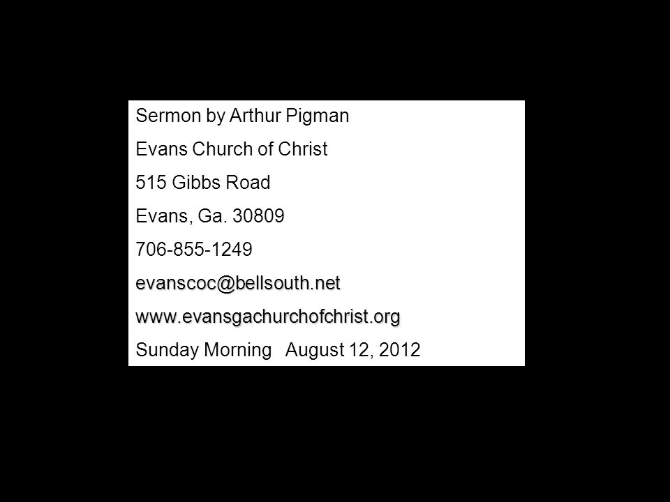 Sermon by Arthur Pigman Evans Church of Christ 515 Gibbs Road Evans, Ga. 30809 706-855-1249evanscoc@bellsouth.netwww.evansgachurchofchrist.org Sunday