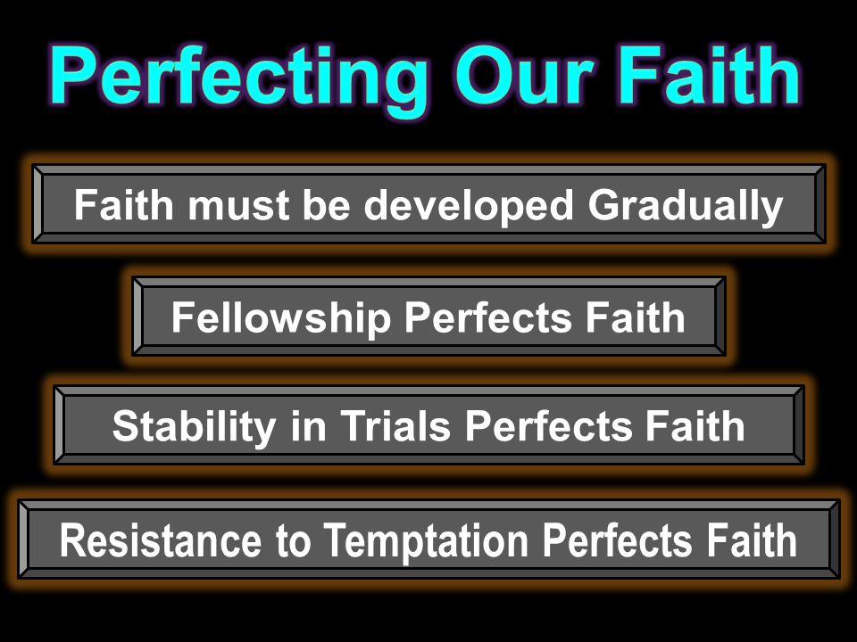 Faith must be developed Gradually Resistance to Temptation Perfects Faith Stability in Trials Perfects Faith Fellowship Perfects Faith