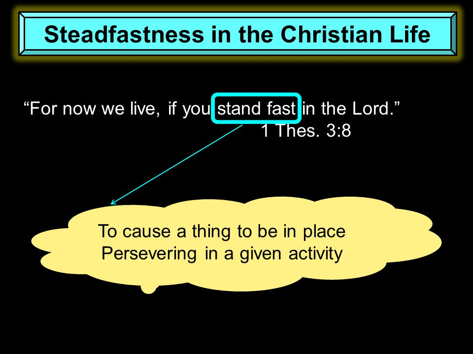Steadfastness in the Christian Life For now we live, if you stand fast in the Lord. 1 Thes.
