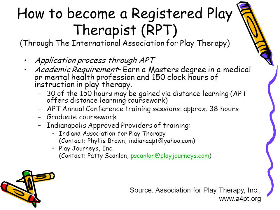 How to become a Registered Play Therapist (RPT) (Through The International Association for Play Therapy) Application process through APT Academic Requirement– Earn a Masters degree in a medical or mental health profession and 150 clock hours of instruction in play therapy.